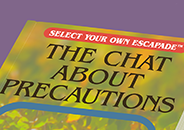 Illustration of a partial view of a book cover with text, 'Select Your Own Escapade, The Chat About Precautions'